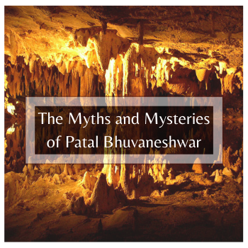 The Myths and Mysteries of Patal Bhuvaneshwar